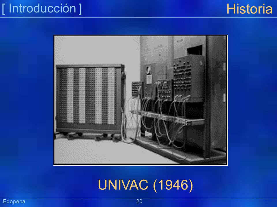 [ Introducción ] Historia. UNIVAC (1946) Edopena 20.